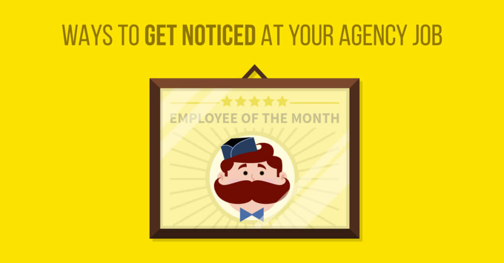 Ways To Get Noticed at Your Agency Job