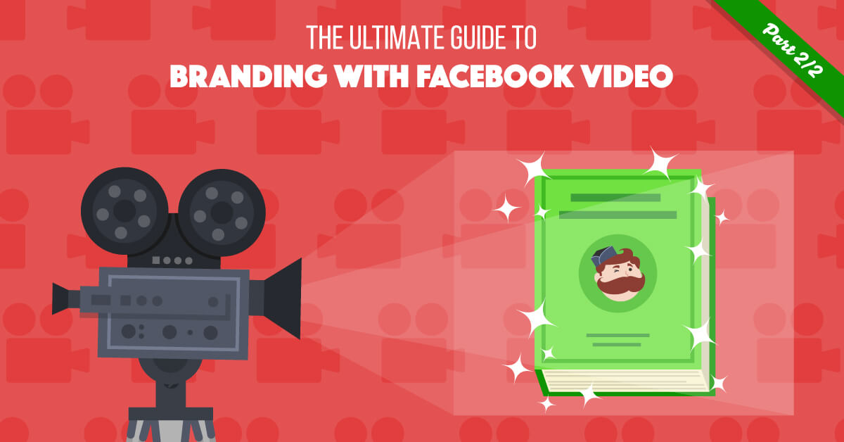 Guide To Branding With Facebook Video (Part 2)