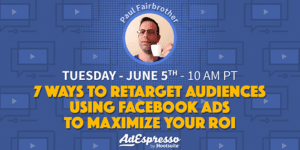 7 Ways To Retarget Audiences Using Facebook Ads To Maximize Your ROI