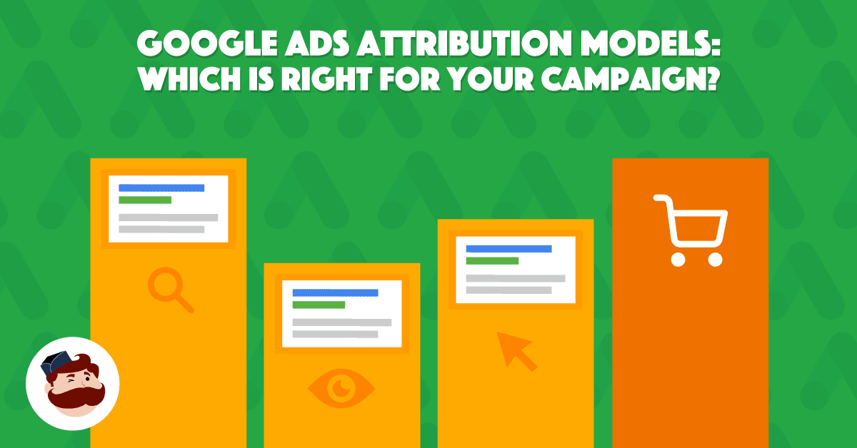 Google Ads Attribution Models: Which Is Right For Your Campaign?
